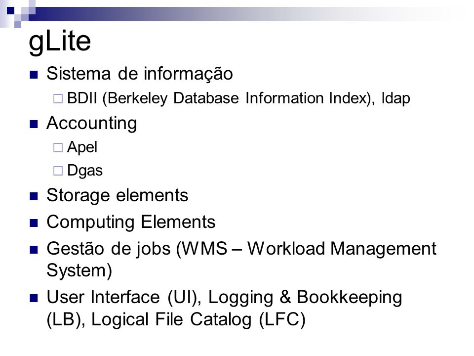gLite Sistema de informação  BDII (Berkeley Database Information Index), ldap Accounting  Apel  Dgas Storage elements Computing Elements Gestão de jobs (WMS – Workload Management System) User Interface (UI), Logging & Bookkeeping (LB), Logical File Catalog (LFC)