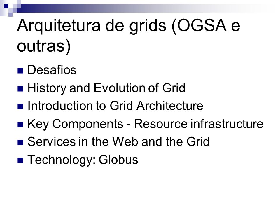 Arquitetura de grids (OGSA e outras) Desafios History and Evolution of Grid Introduction to Grid Architecture Key Components - Resource infrastructure