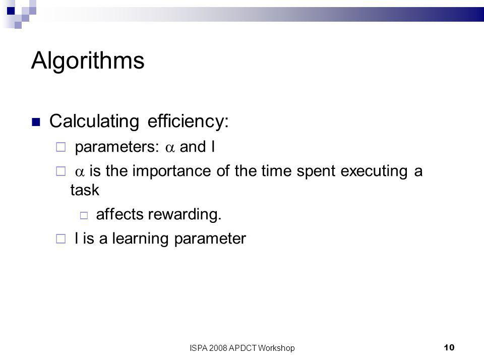 ISPA 2008 APDCT Workshop10 Algorithms Calculating efficiency:  parameters:  and l   is the importance of the time spent executing a task  affects rewarding.