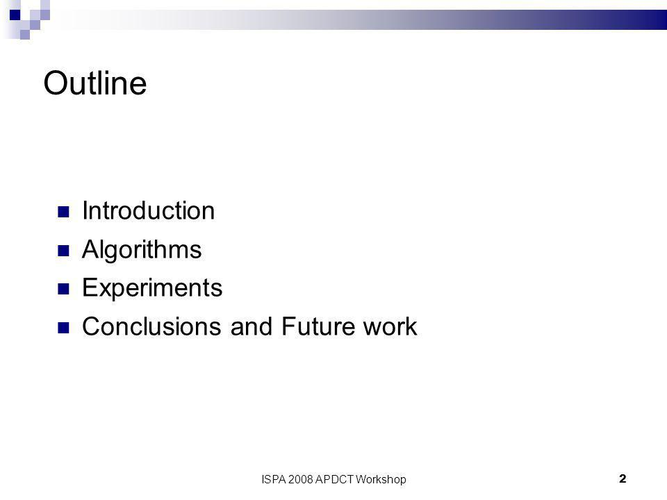 ISPA 2008 APDCT Workshop2 Outline Introduction Algorithms Experiments Conclusions and Future work