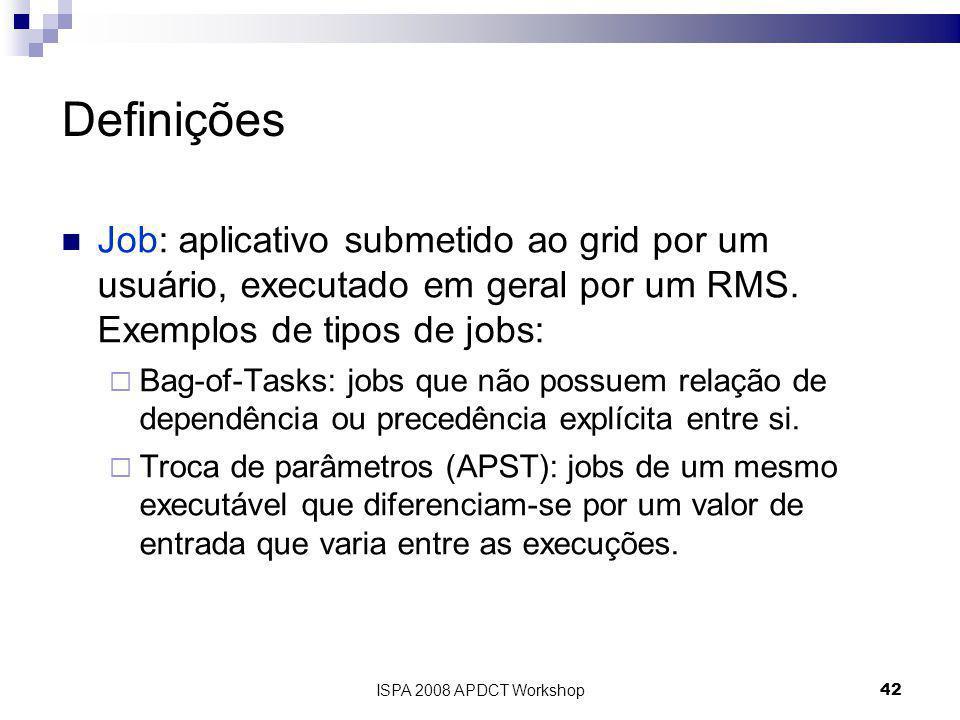 ISPA 2008 APDCT Workshop42 Definições Job: aplicativo submetido ao grid por um usuário, executado em geral por um RMS.