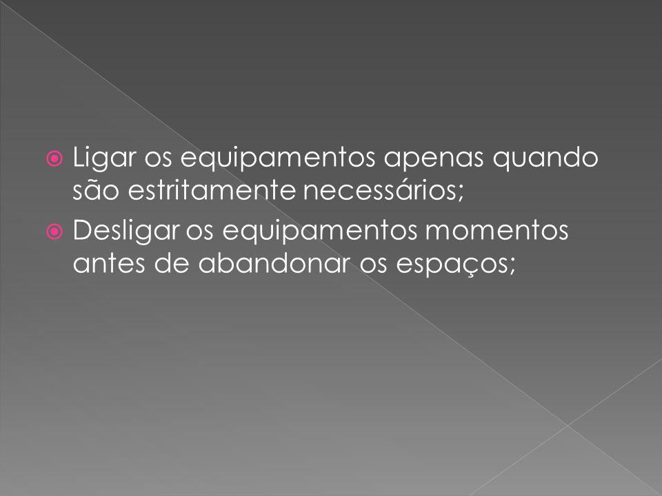  Ligar os equipamentos apenas quando são estritamente necessários;  Desligar os equipamentos momentos antes de abandonar os espaços;