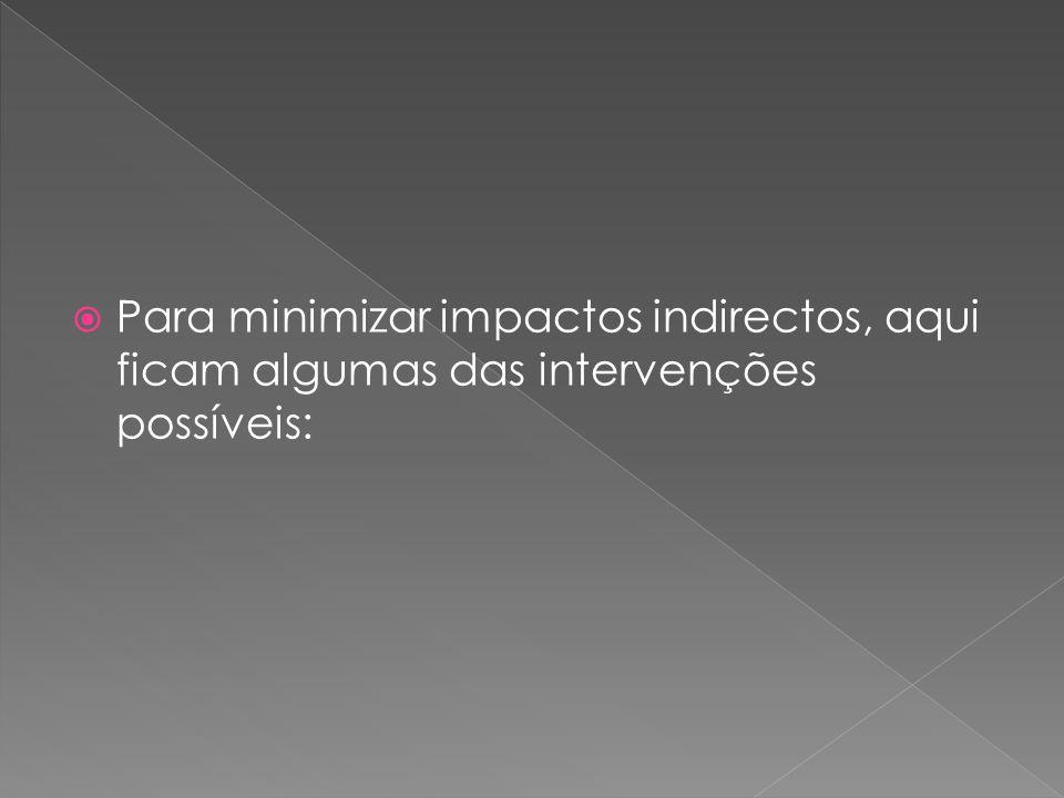  Para minimizar impactos indirectos, aqui ficam algumas das intervenções possíveis:
