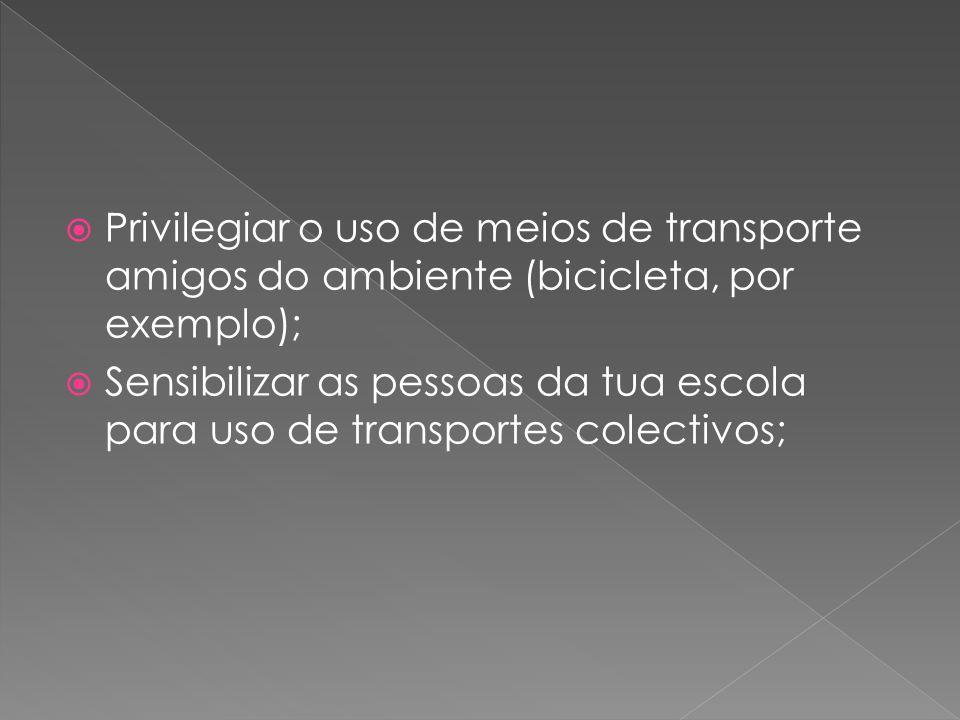  Privilegiar o uso de meios de transporte amigos do ambiente (bicicleta, por exemplo);  Sensibilizar as pessoas da tua escola para uso de transporte