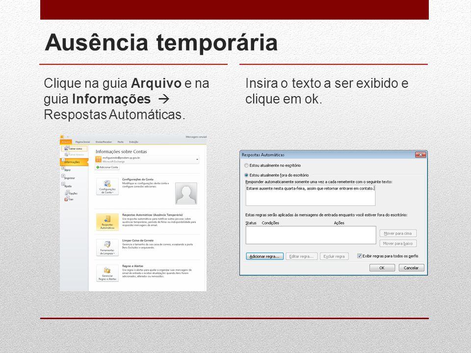 Ausência temporária Clique na guia Arquivo e na guia Informações  Respostas Automáticas. Insira o texto a ser exibido e clique em ok.