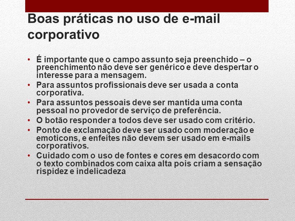 Boas práticas no uso de e-mail corporativo É importante que o campo assunto seja preenchido – o preenchimento não deve ser genérico e deve despertar o