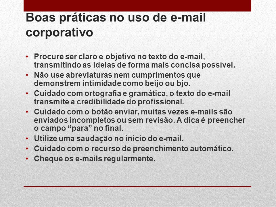 Boas práticas no uso de e-mail corporativo Procure ser claro e objetivo no texto do e-mail, transmitindo as ideias de forma mais concisa possível. Não