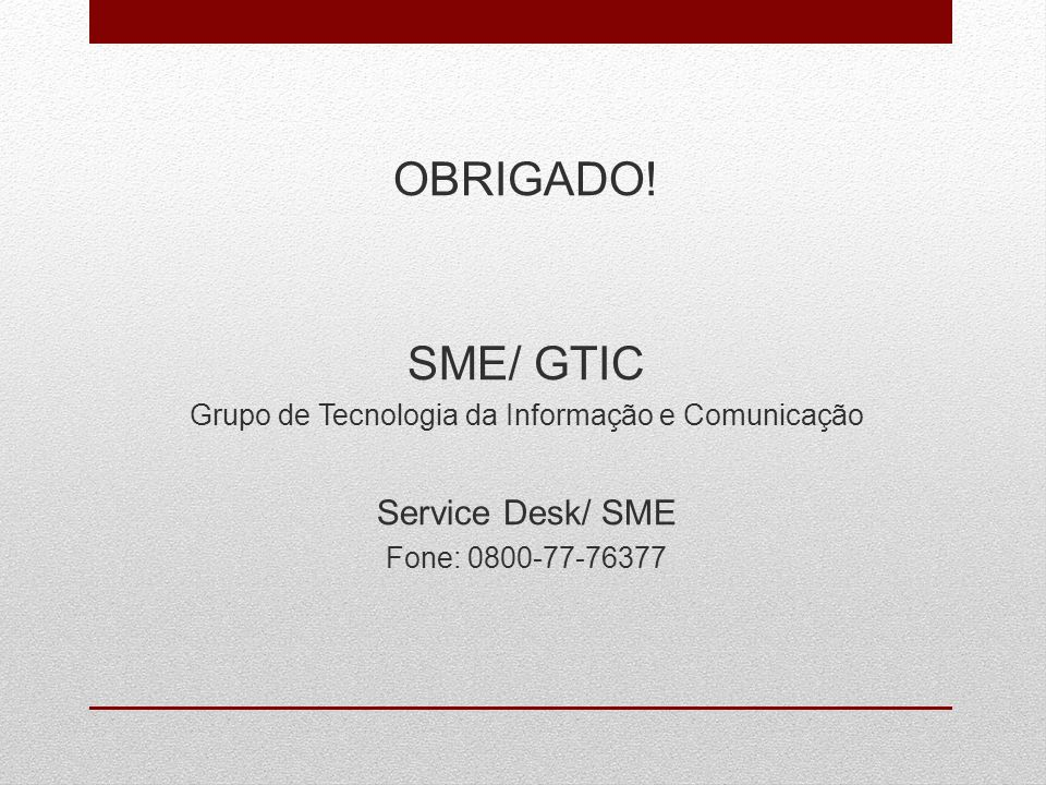OBRIGADO! SME/ GTIC Grupo de Tecnologia da Informação e Comunicação Service Desk/ SME Fone: 0800-77-76377