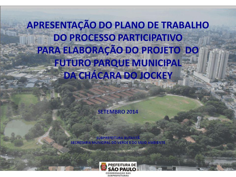 APRESENTAÇÃO DO PLANO DE TRABALHO DO PROCESSO PARTICIPATIVO PARA ELABORAÇÃO DO PROJETO DO FUTURO PARQUE MUNICIPAL DA CHÁCARA DO JOCKEY SETEMBRO 2014 SUBPREFEITURA BUTANTÃ SECRETARIA MUNICIPAL DO VERDE E DO MEIO AMBIENTE