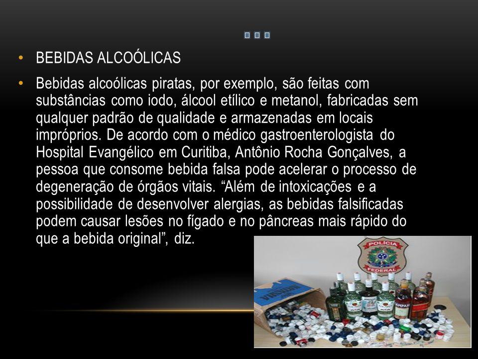BEBIDAS ALCOÓLICAS Bebidas alcoólicas piratas, por exemplo, são feitas com substâncias como iodo, álcool etílico e metanol, fabricadas sem qualquer padrão de qualidade e armazenadas em locais impróprios.