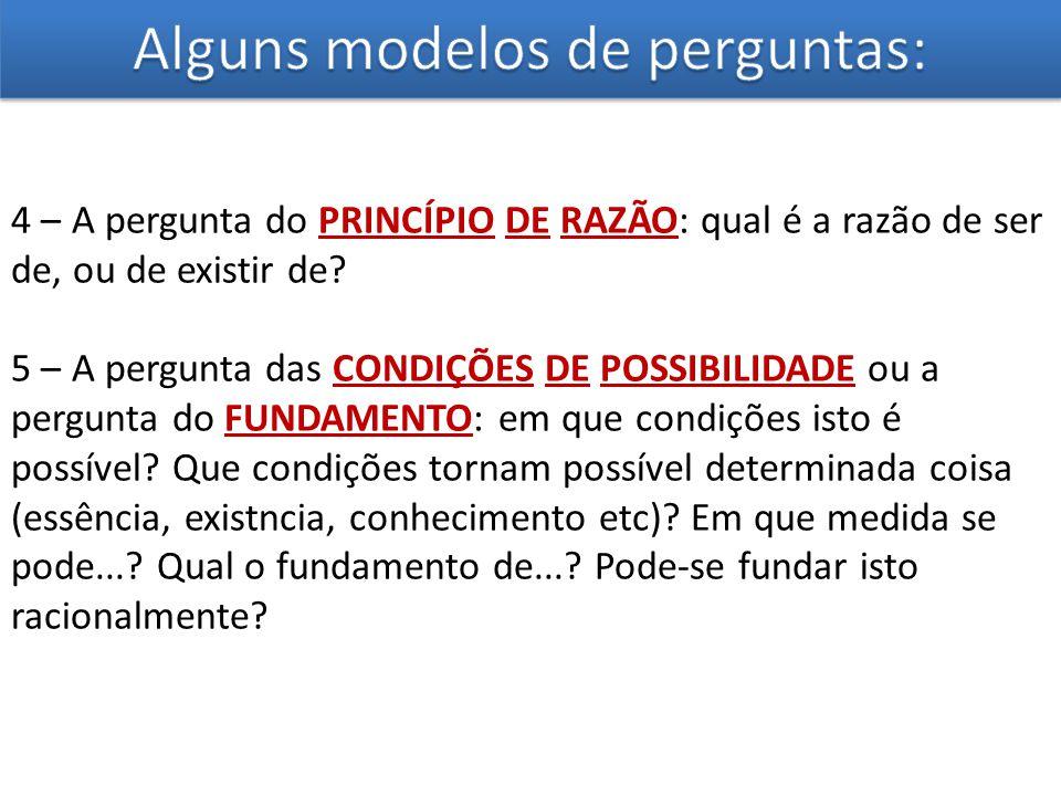 4 – A pergunta do PRINCÍPIO DE RAZÃO: qual é a razão de ser de, ou de existir de? 5 – A pergunta das CONDIÇÕES DE POSSIBILIDADE ou a pergunta do FUNDA