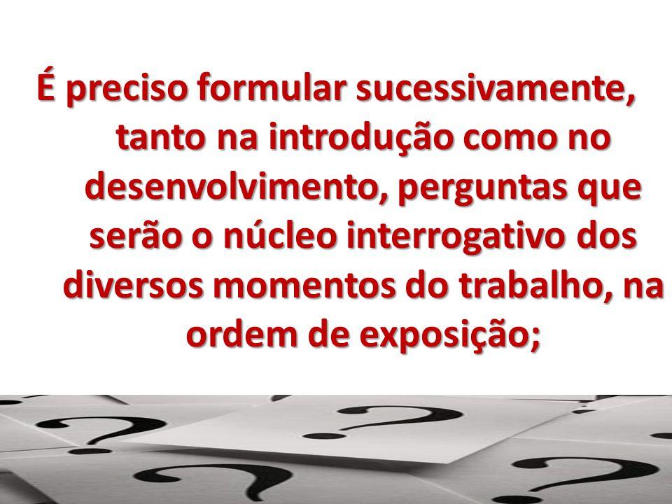 É preciso formular sucessivamente, tanto na introdução como no desenvolvimento, perguntas que serão o núcleo interrogativo dos diversos momentos do tr