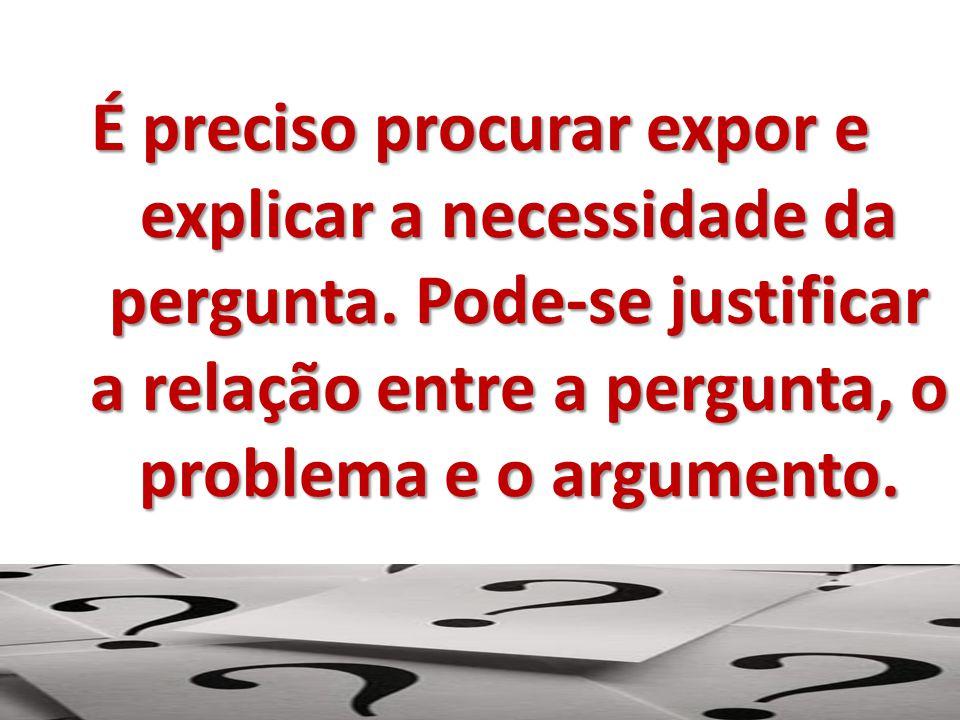 É preciso procurar expor e explicar a necessidade da pergunta. Pode-se justificar a relação entre a pergunta, o problema e o argumento.