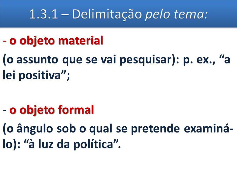 """- o objeto material (o assunto que se vai pesquisar): p. ex., """"a lei positiva""""; o objeto formal - o objeto formal (o ângulo sob o qual se pretende exa"""