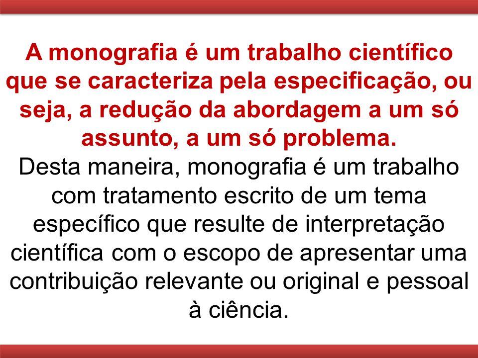 A monografia é um trabalho científico que se caracteriza pela especificação, ou seja, a redução da abordagem a um só assunto, a um só problema. Desta