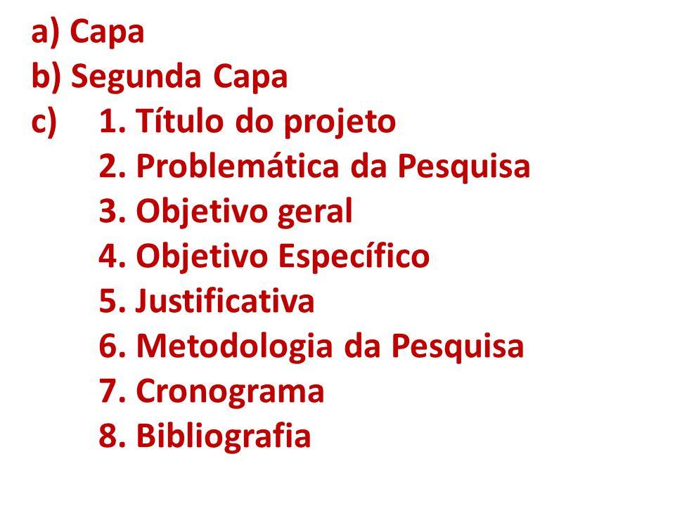 a) Capa b) Segunda Capa c) 1. Título do projeto 2. Problemática da Pesquisa 3. Objetivo geral 4. Objetivo Específico 5. Justificativa 6. Metodologia d