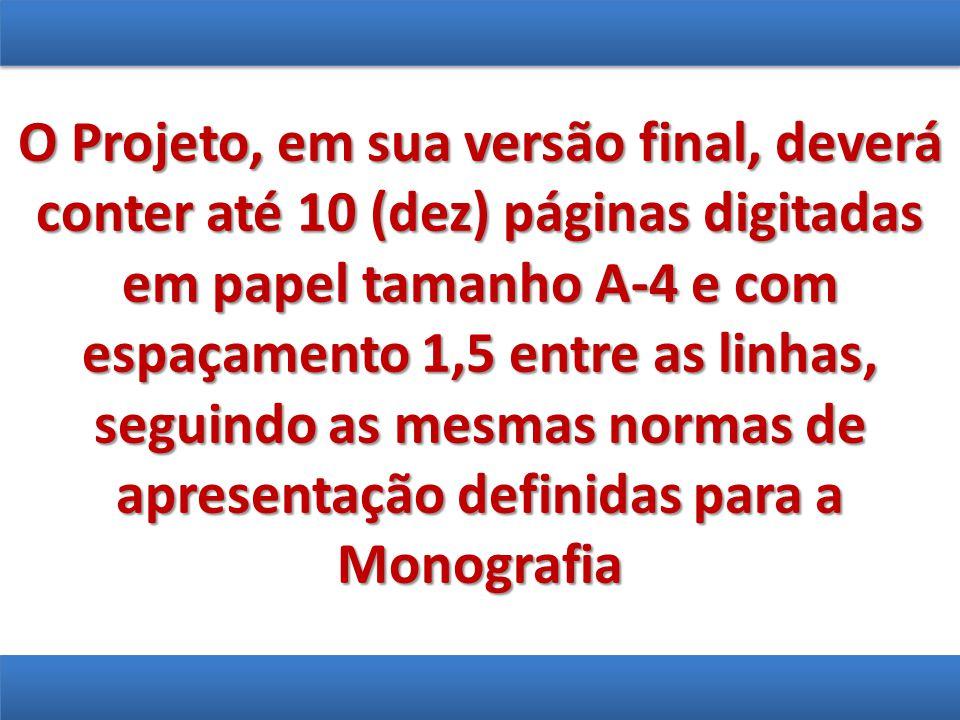 O Projeto, em sua versão final, deverá conter até 10 (dez) páginas digitadas em papel tamanho A-4 e com espaçamento 1,5 entre as linhas, seguindo as m
