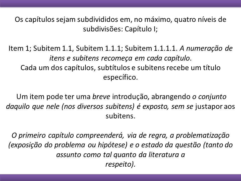 Os capítulos sejam subdivididos em, no máximo, quatro níveis de subdivisões: Capítulo I; Item 1; Subitem 1.1, Subitem 1.1.1; Subitem 1.1.1.1. A numera