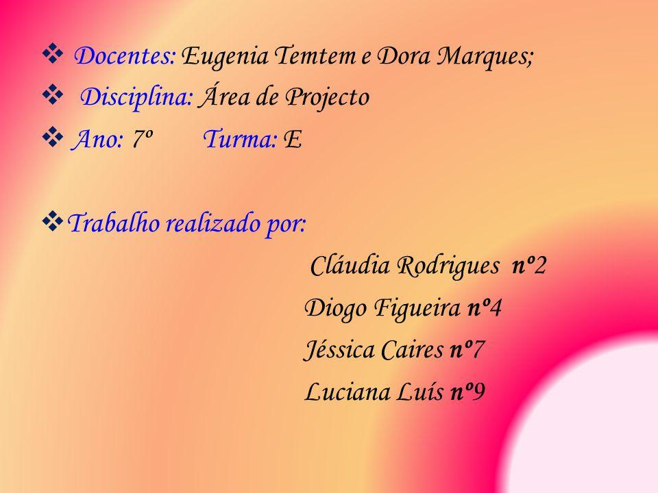  Docentes: Eugenia Temtem e Dora Marques;  Disciplina: Área de Projecto  Ano: 7º Turma: E  Trabalho realizado por: Cláudia Rodrigues nº2 Diogo Fig