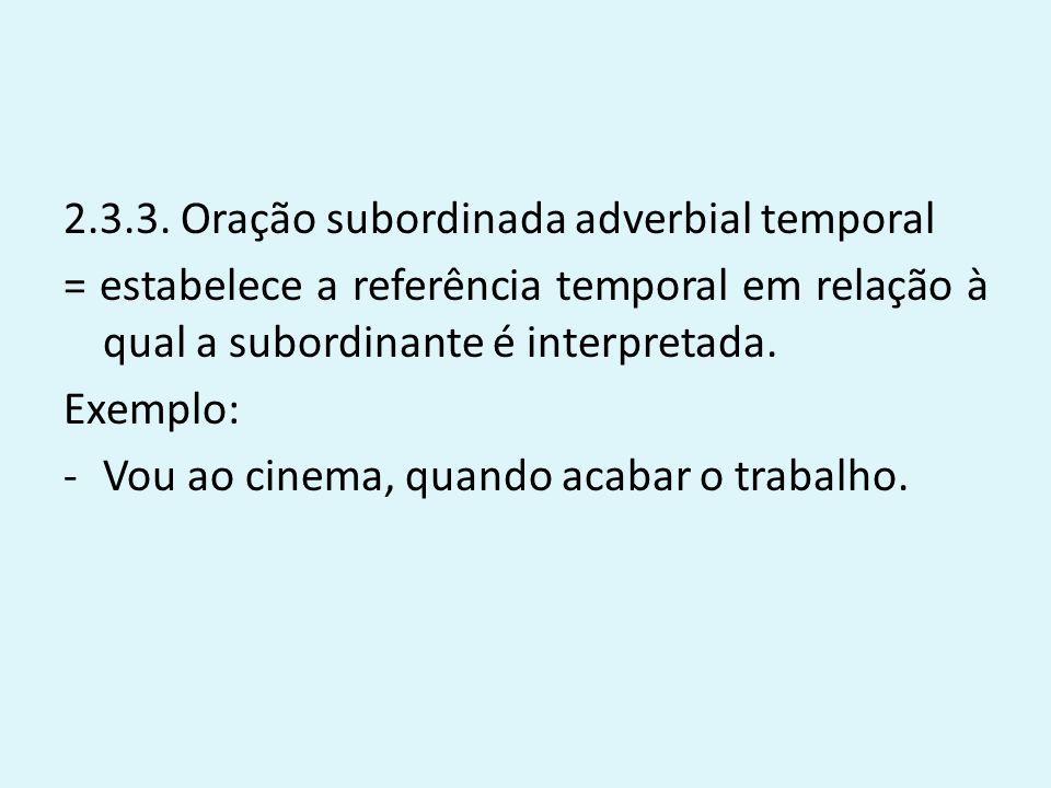 2.3.3. Oração subordinada adverbial temporal = estabelece a referência temporal em relação à qual a subordinante é interpretada. Exemplo: -Vou ao cine