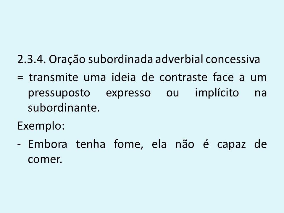 2.3.4. Oração subordinada adverbial concessiva = transmite uma ideia de contraste face a um pressuposto expresso ou implícito na subordinante. Exemplo
