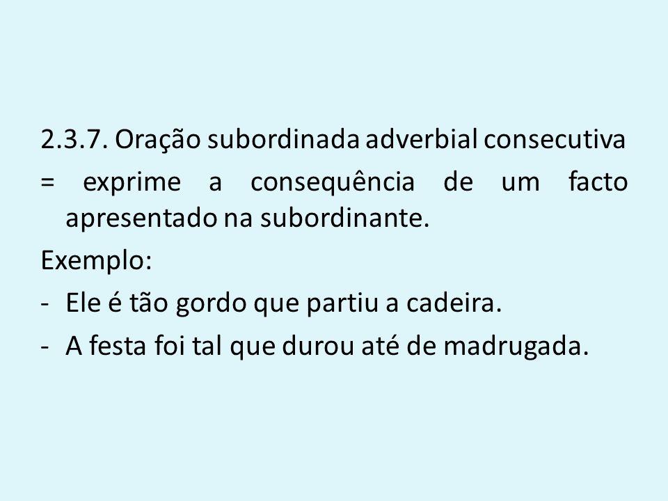 2.3.7. Oração subordinada adverbial consecutiva = exprime a consequência de um facto apresentado na subordinante. Exemplo: -Ele é tão gordo que partiu