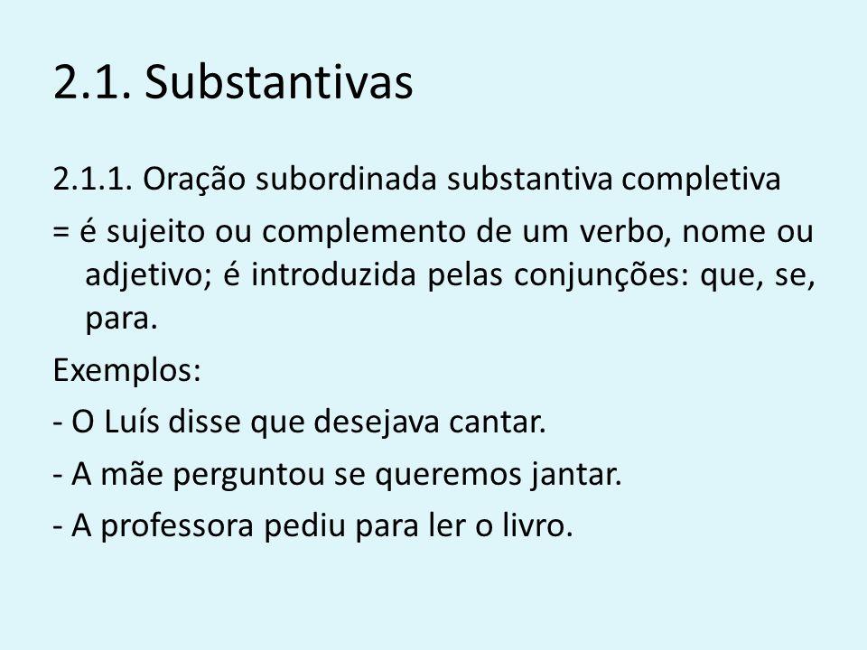 2.1. Substantivas 2.1.1. Oração subordinada substantiva completiva = é sujeito ou complemento de um verbo, nome ou adjetivo; é introduzida pelas conju