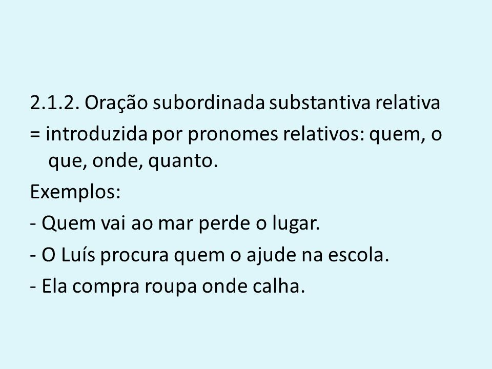 2.1.2. Oração subordinada substantiva relativa = introduzida por pronomes relativos: quem, o que, onde, quanto. Exemplos: - Quem vai ao mar perde o lu