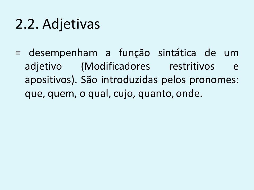 2.2. Adjetivas = desempenham a função sintática de um adjetivo (Modificadores restritivos e apositivos). São introduzidas pelos pronomes: que, quem, o