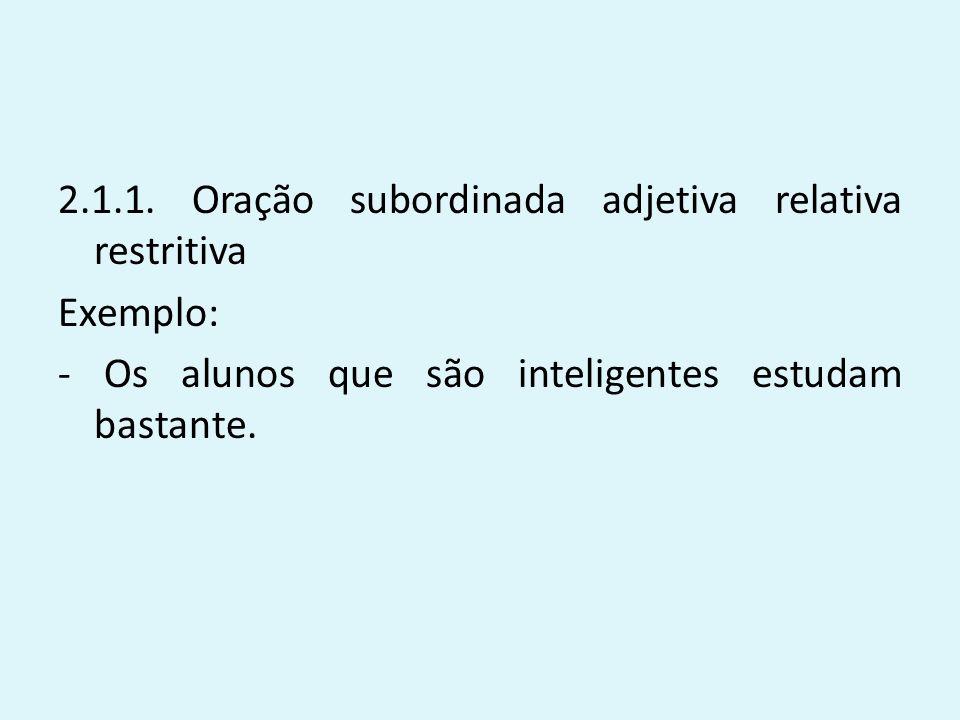2.1.1. Oração subordinada adjetiva relativa restritiva Exemplo: - Os alunos que são inteligentes estudam bastante.