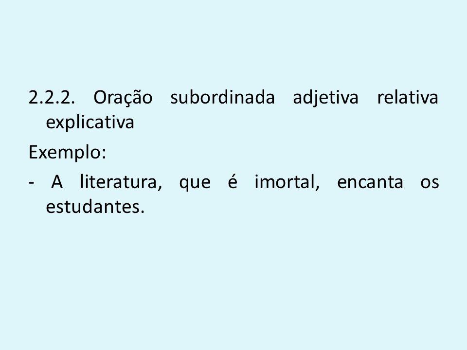 2.2.2. Oração subordinada adjetiva relativa explicativa Exemplo: - A literatura, que é imortal, encanta os estudantes.