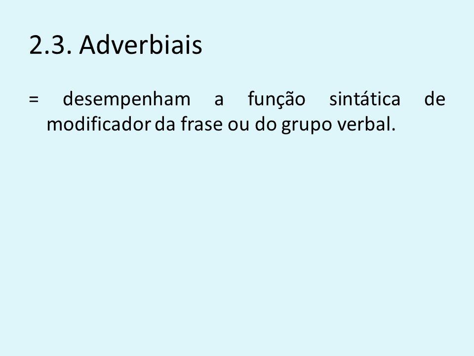 2.3. Adverbiais = desempenham a função sintática de modificador da frase ou do grupo verbal.