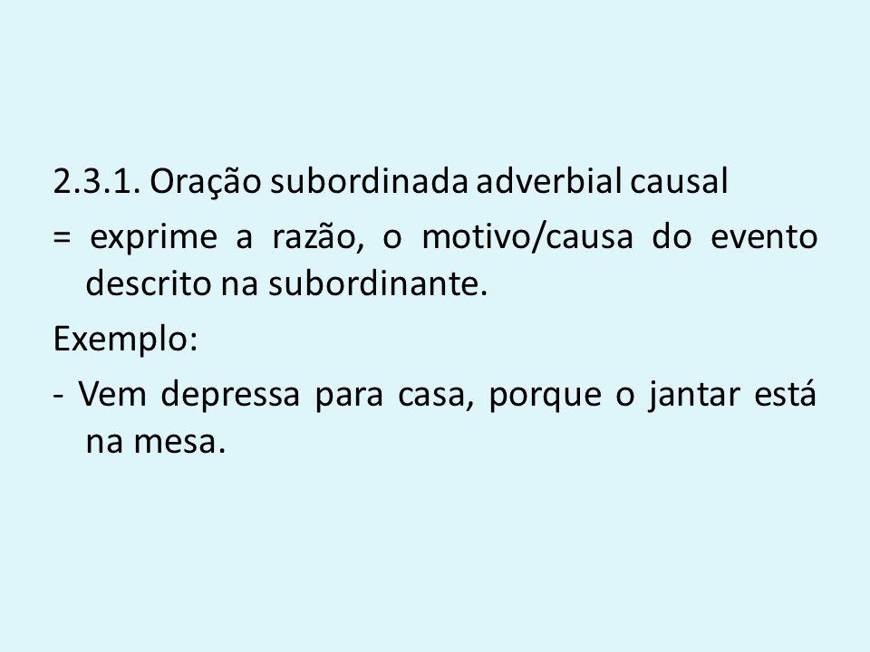 2.3.1. Oração subordinada adverbial causal = exprime a razão, o motivo/causa do evento descrito na subordinante. Exemplo: - Vem depressa para casa, po