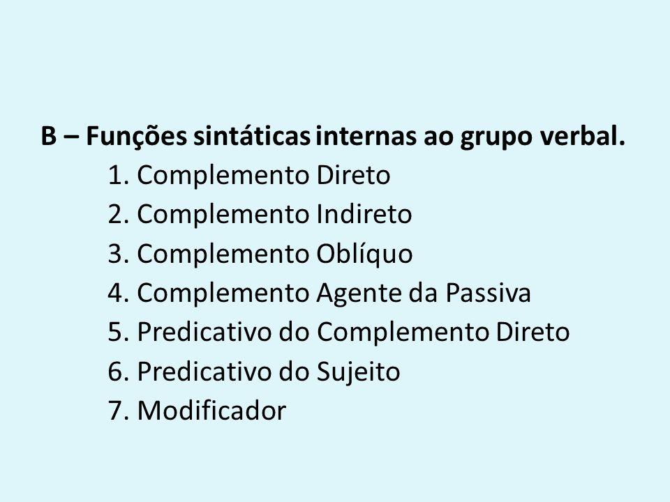 B – Funções sintáticas internas ao grupo verbal. 1. Complemento Direto 2. Complemento Indireto 3. Complemento Oblíquo 4. Complemento Agente da Passiva