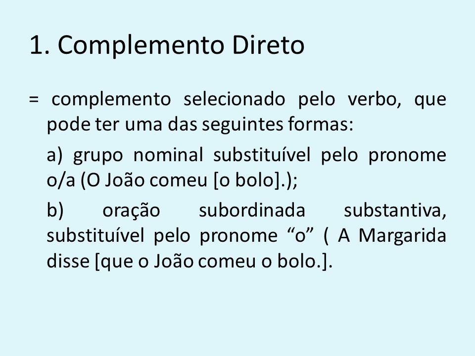 1. Complemento Direto = complemento selecionado pelo verbo, que pode ter uma das seguintes formas: a) grupo nominal substituível pelo pronome o/a (O J