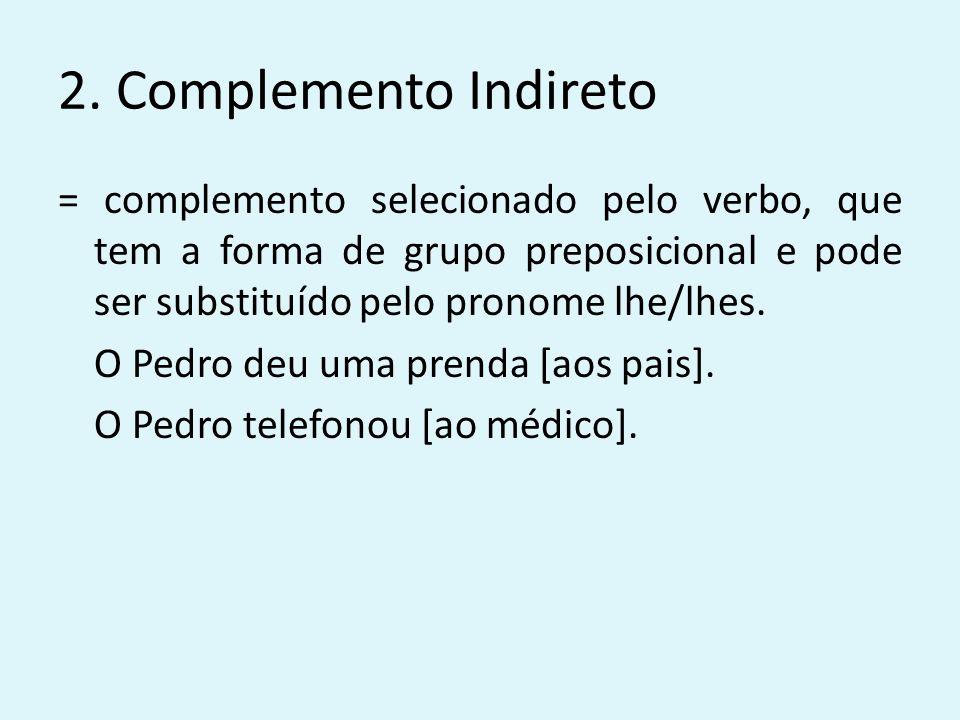2. Complemento Indireto = complemento selecionado pelo verbo, que tem a forma de grupo preposicional e pode ser substituído pelo pronome lhe/lhes. O P