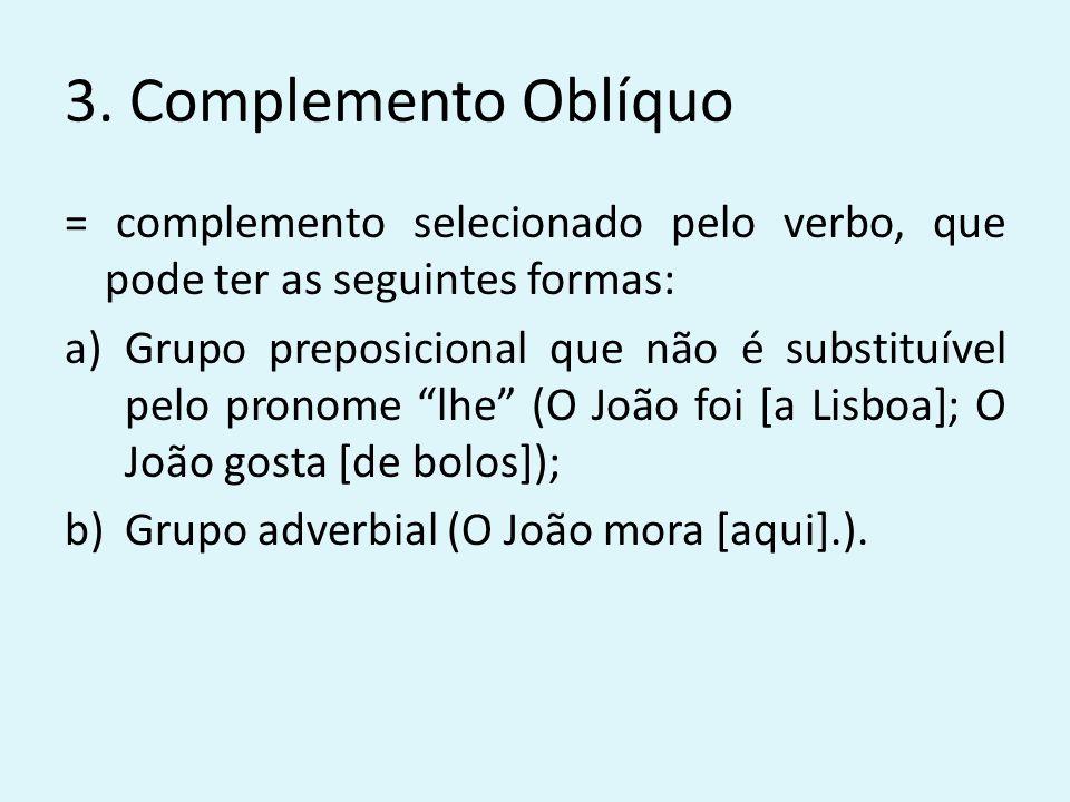 3. Complemento Oblíquo = complemento selecionado pelo verbo, que pode ter as seguintes formas: a)Grupo preposicional que não é substituível pelo prono