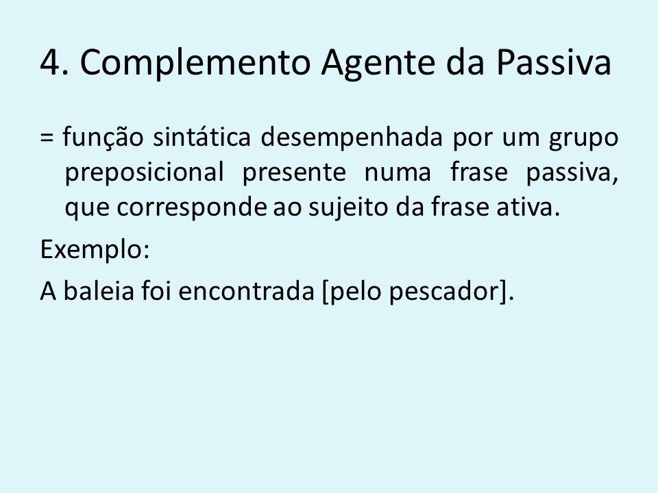 4. Complemento Agente da Passiva = função sintática desempenhada por um grupo preposicional presente numa frase passiva, que corresponde ao sujeito da