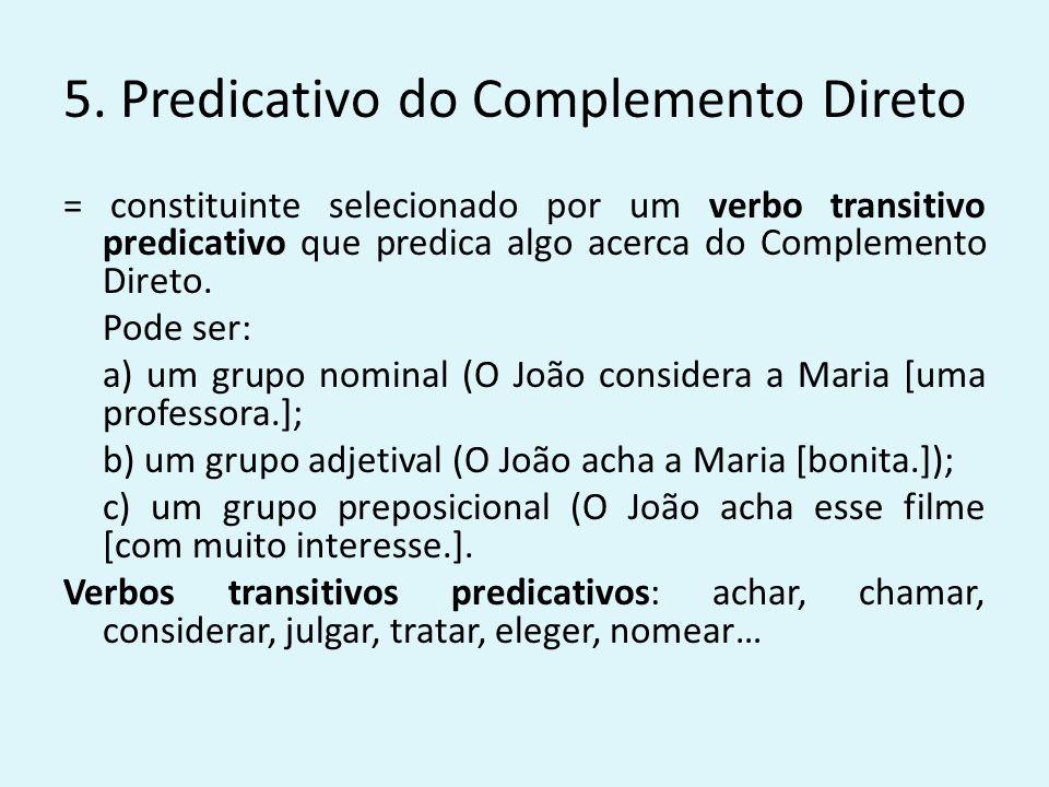 5. Predicativo do Complemento Direto = constituinte selecionado por um verbo transitivo predicativo que predica algo acerca do Complemento Direto. Pod