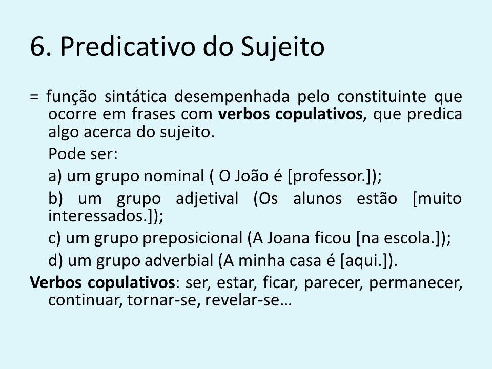 6. Predicativo do Sujeito = função sintática desempenhada pelo constituinte que ocorre em frases com verbos copulativos, que predica algo acerca do su