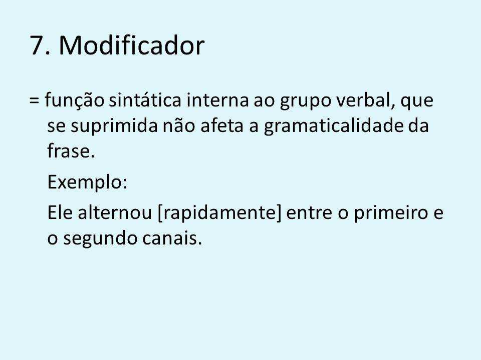 7. Modificador = função sintática interna ao grupo verbal, que se suprimida não afeta a gramaticalidade da frase. Exemplo: Ele alternou [rapidamente]