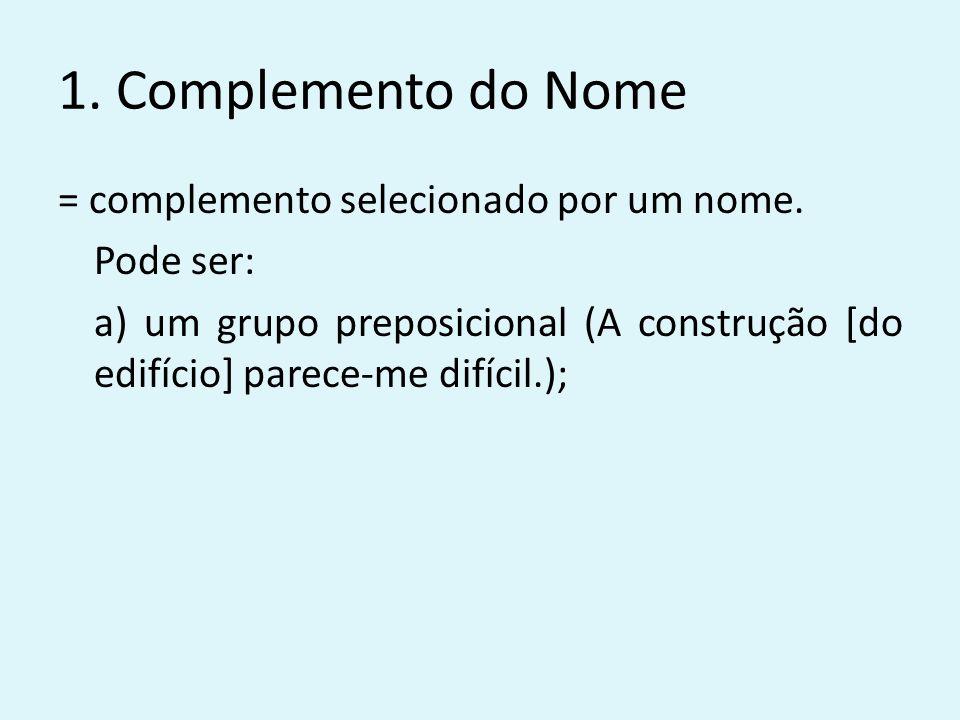 1. Complemento do Nome = complemento selecionado por um nome. Pode ser: a) um grupo preposicional (A construção [do edifício] parece-me difícil.);
