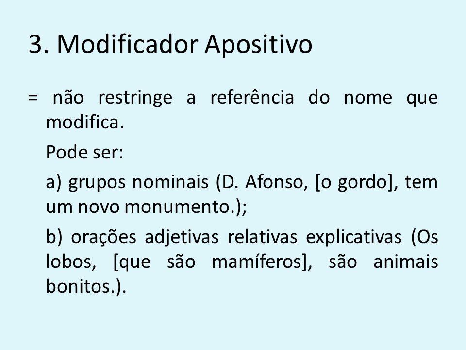 3. Modificador Apositivo = não restringe a referência do nome que modifica. Pode ser: a) grupos nominais (D. Afonso, [o gordo], tem um novo monumento.