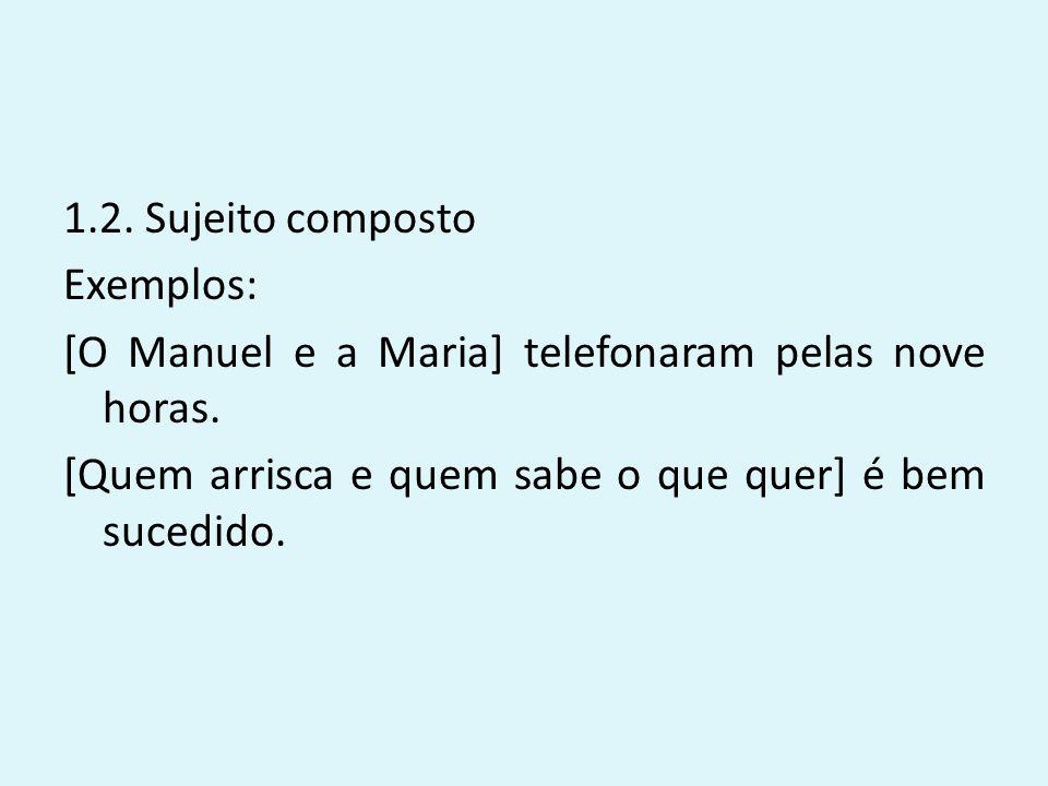 1.2. Sujeito composto Exemplos: [O Manuel e a Maria] telefonaram pelas nove horas. [Quem arrisca e quem sabe o que quer] é bem sucedido.