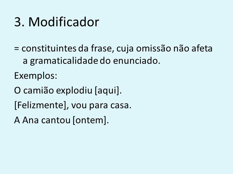 3. Modificador = constituintes da frase, cuja omissão não afeta a gramaticalidade do enunciado. Exemplos: O camião explodiu [aqui]. [Felizmente], vou