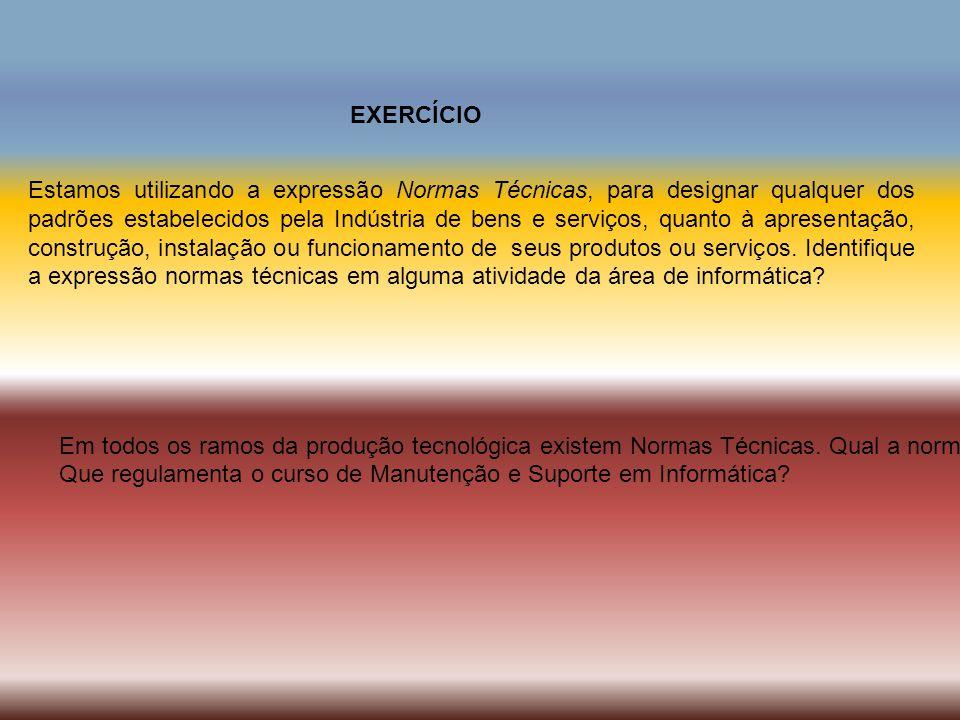 EXERCÍCIO Estamos utilizando a expressão Normas Técnicas, para designar qualquer dos padrões estabelecidos pela Indústria de bens e serviços, quanto à