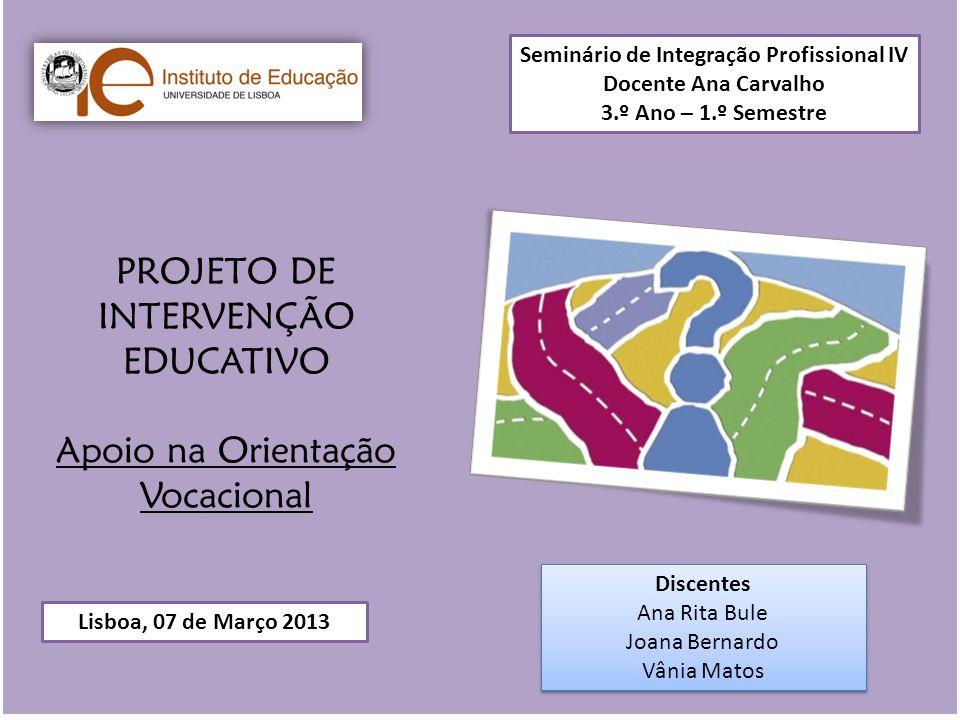 PROJETO DE INTERVENÇÃO EDUCATIVO Apoio na Orientação Vocacional Lisboa, 07 de Março 2013 Seminário de Integração Profissional IV Docente Ana Carvalho