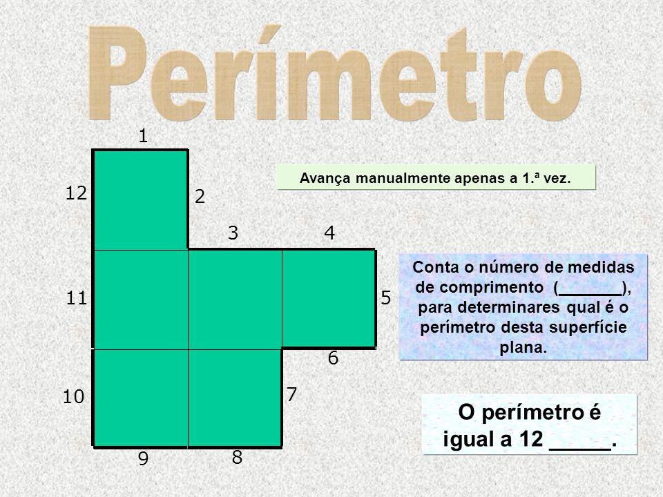Conta o número de medidas de comprimento (_______), para determinares qual é o perímetro desta superfície plana. O perímetro é igual a 12 _____. 1 2 3