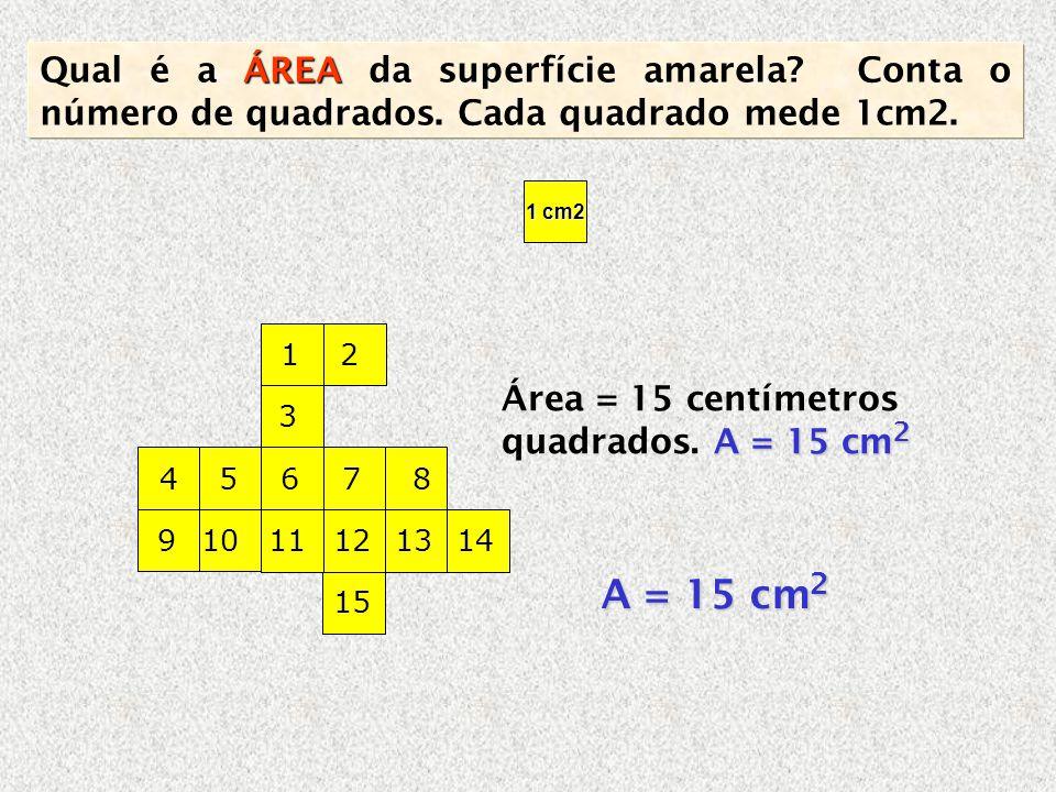A = 15 cm 2 Área = 15 centímetros quadrados. A = 15 cm 2 ÁREA Qual é a ÁREA da superfície amarela? Conta o número de quadrados. Cada quadrado mede 1cm