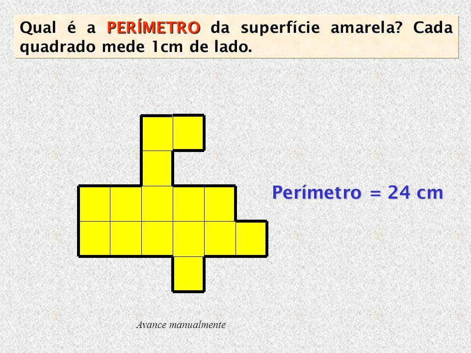 Perímetro = 24 cm Avance manualmente PERÍMETRO Qual é a PERÍMETRO da superfície amarela? Cada quadrado mede 1cm de lado.